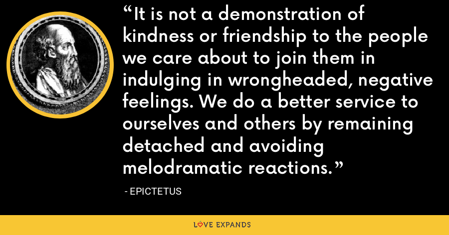 It is not a demonstration of kindness or friendship to the people we care about to join them in indulging in wrongheaded, negative feelings. We do a better service to ourselves and others by remaining detached and avoiding melodramatic reactions. - Epictetus