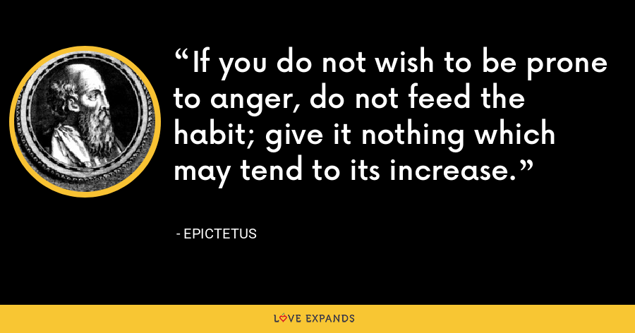 If you do not wish to be prone to anger, do not feed the habit; give it nothing which may tend to its increase. - Epictetus