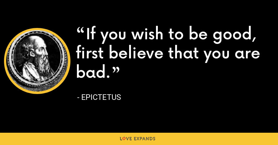 If you wish to be good, first believe that you are bad. - Epictetus
