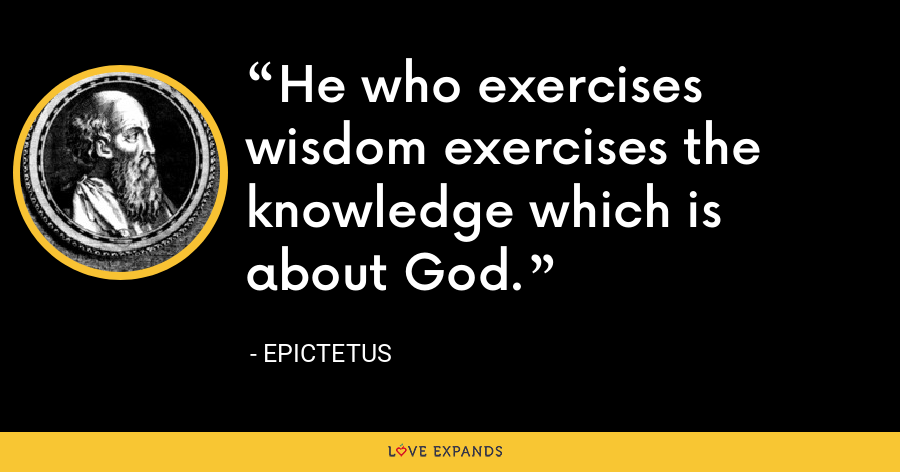 He who exercises wisdom exercises the knowledge which is about God. - Epictetus