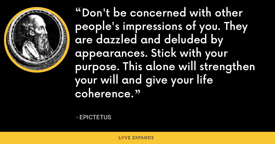 Don't be concerned with other people's impressions of you. They are dazzled and deluded by appearances. Stick with your purpose. This alone will strengthen your will and give your life coherence. - Epictetus