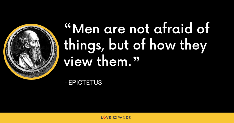 Men are not afraid of things, but of how they view them. - Epictetus