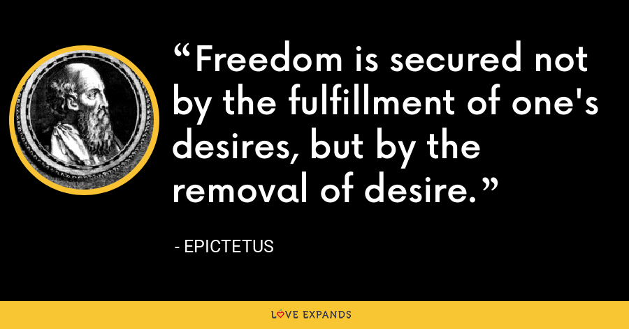 Freedom is secured not by the fulfillment of one's desires, but by the removal of desire. - Epictetus
