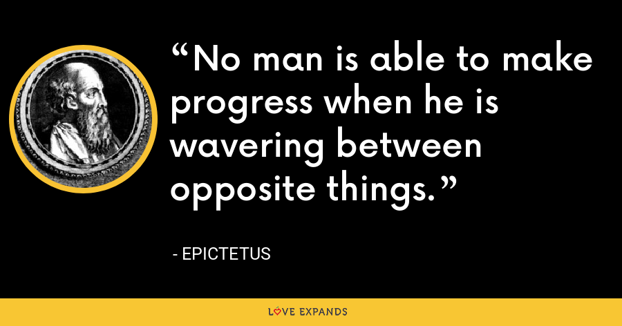 No man is able to make progress when he is wavering between opposite things. - Epictetus