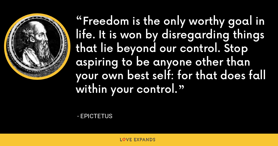Freedom is the only worthy goal in life. It is won by disregarding things that lie beyond our control. Stop aspiring to be anyone other than your own best self: for that does fall within your control. - Epictetus