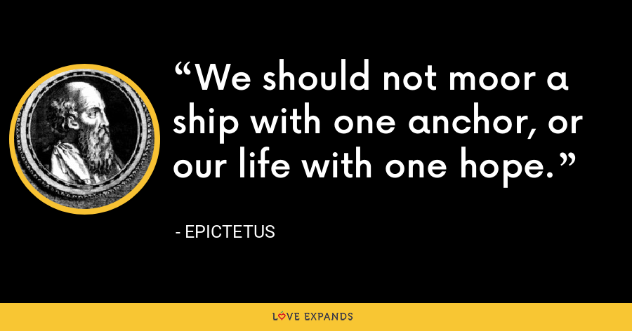 We should not moor a ship with one anchor, or our life with one hope. - Epictetus