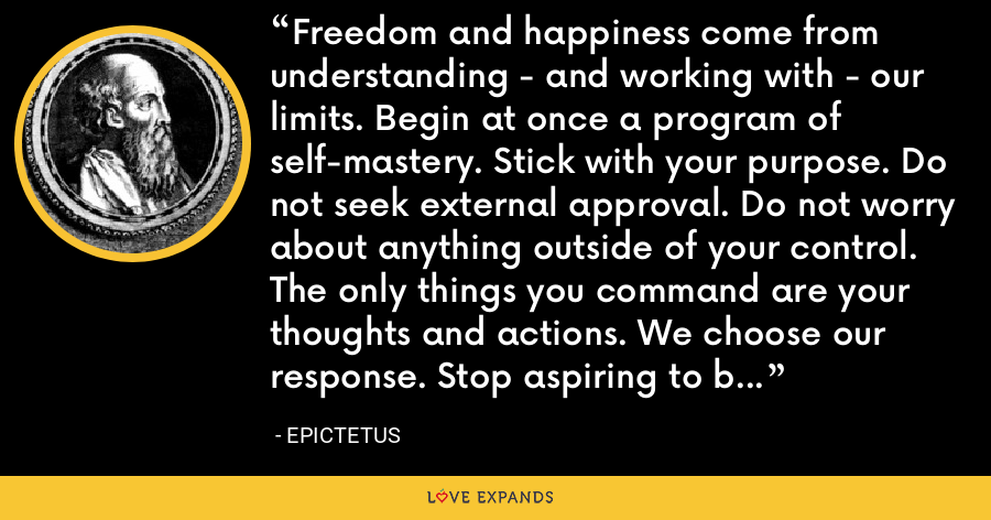 Freedom and happiness come from understanding - and working with - our limits. Begin at once a program of self-mastery. Stick with your purpose. Do not seek external approval. Do not worry about anything outside of your control. The only things you command are your thoughts and actions. We choose our response. Stop aspiring to be anyone other than your own best self: for that does fall within your control. - Epictetus