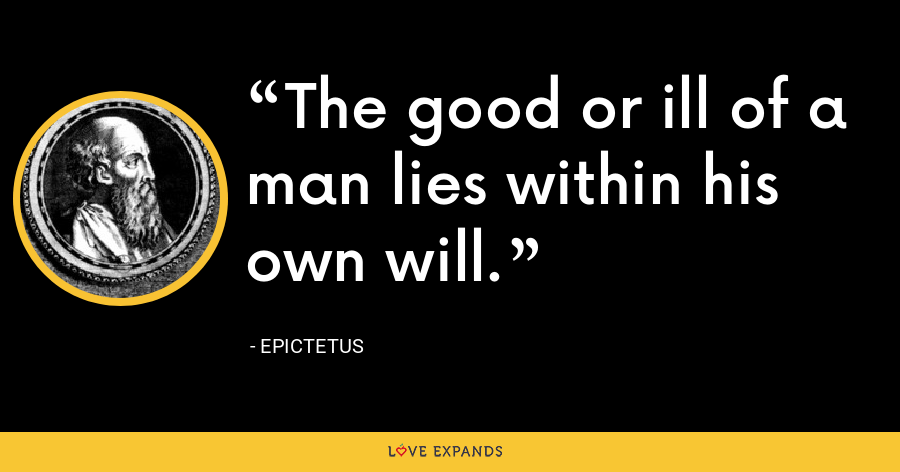 The good or ill of a man lies within his own will. - Epictetus