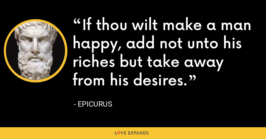 If thou wilt make a man happy, add not unto his riches but take away from his desires. - Epicurus