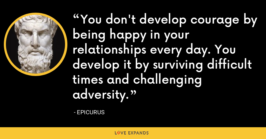 You don't develop courage by being happy in your relationships every day. You develop it by surviving difficult times and challenging adversity. - Epicurus