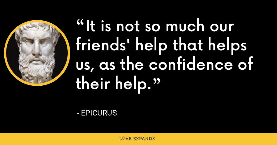 It is not so much our friends' help that helps us, as the confidence of their help. - Epicurus