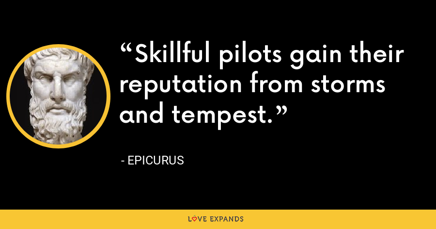 Skillful pilots gain their reputation from storms and tempest. - Epicurus