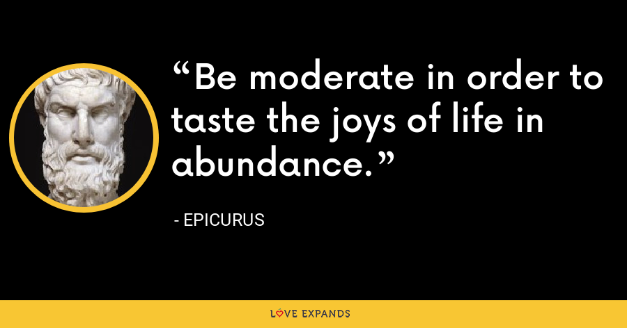 Be moderate in order to taste the joys of life in abundance. - Epicurus