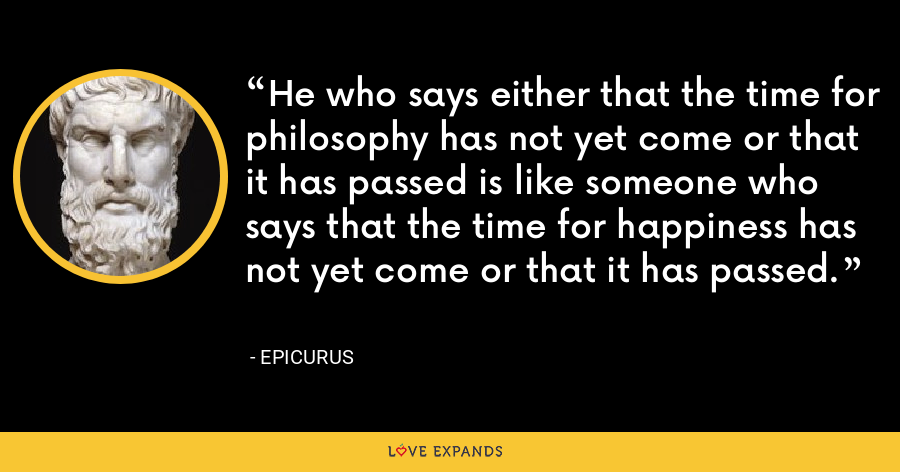 He who says either that the time for philosophy has not yet come or that it has passed is like someone who says that the time for happiness has not yet come or that it has passed. - Epicurus