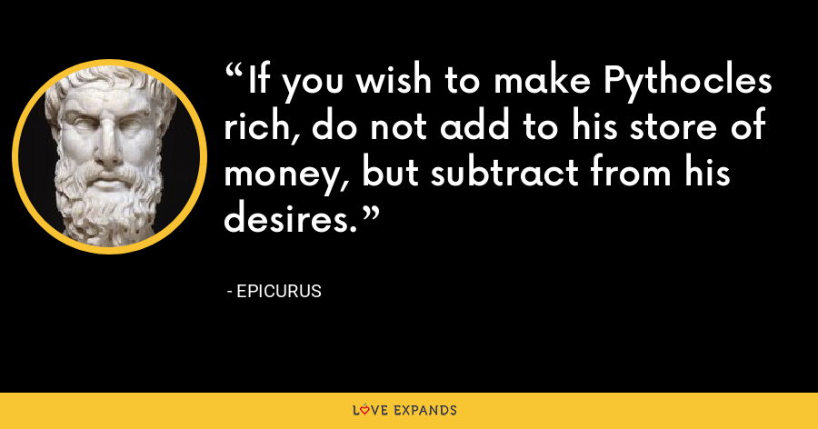 If you wish to make Pythocles rich, do not add to his store of money, but subtract from his desires. - Epicurus