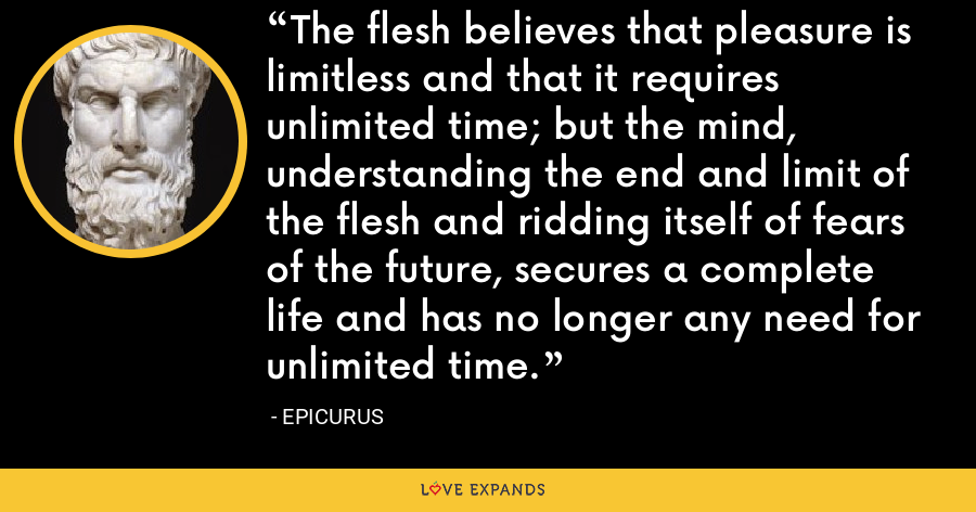 The flesh believes that pleasure is limitless and that it requires unlimited time; but the mind, understanding the end and limit of the flesh and ridding itself of fears of the future, secures a complete life and has no longer any need for unlimited time. - Epicurus