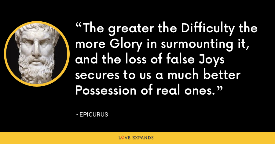 The greater the Difficulty the more Glory in surmounting it, and the loss of false Joys secures to us a much better Possession of real ones. - Epicurus