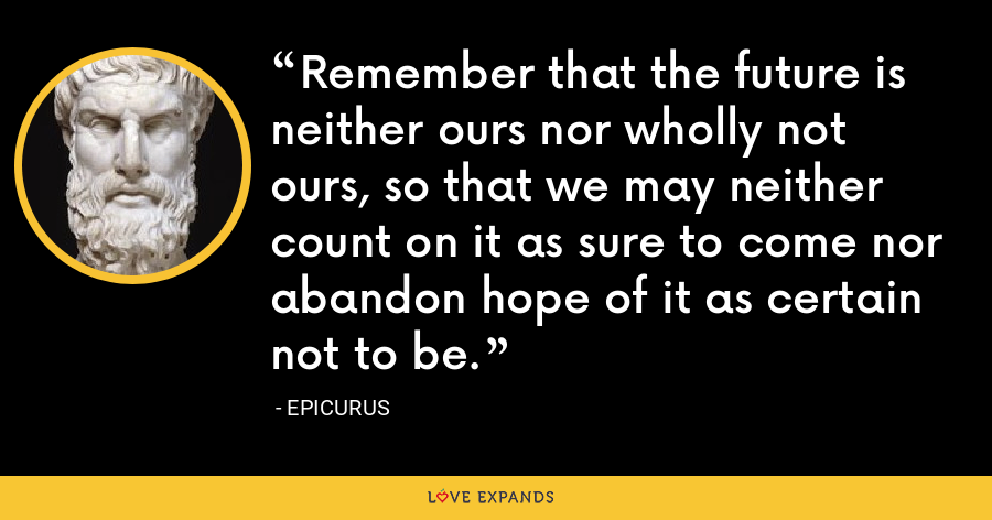 Remember that the future is neither ours nor wholly not ours, so that we may neither count on it as sure to come nor abandon hope of it as certain not to be. - Epicurus