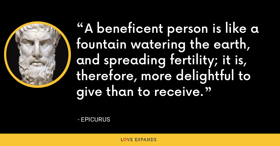 A beneficent person is like a fountain watering the earth, and spreading fertility; it is, therefore, more delightful to give than to receive. - Epicurus