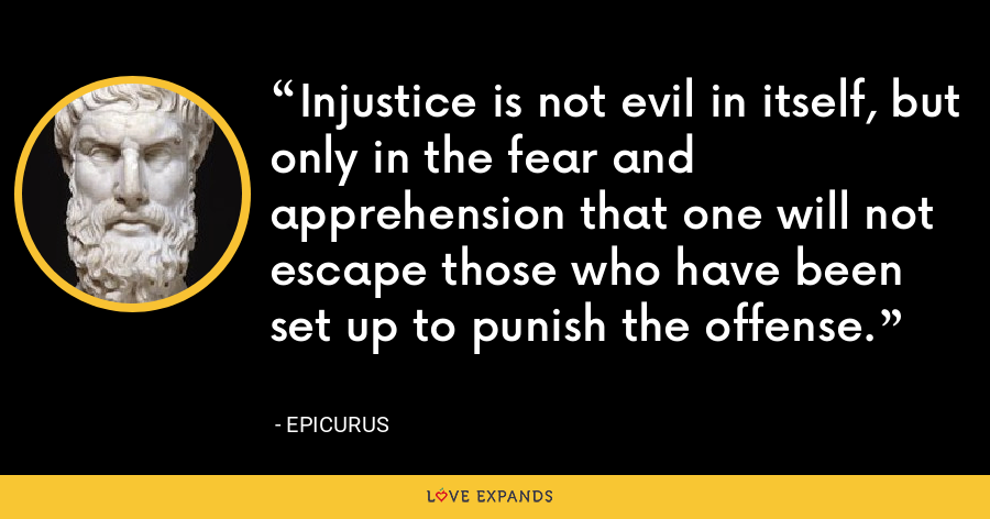 Injustice is not evil in itself, but only in the fear and apprehension that one will not escape those who have been set up to punish the offense. - Epicurus