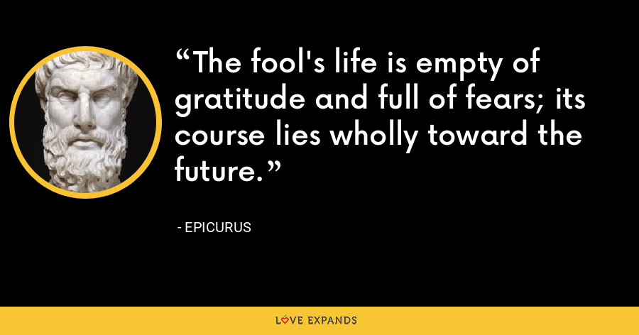The fool's life is empty of gratitude and full of fears; its course lies wholly toward the future. - Epicurus