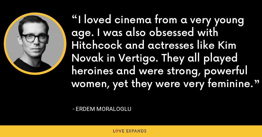I loved cinema from a very young age. I was also obsessed with Hitchcock and actresses like Kim Novak in Vertigo. They all played heroines and were strong, powerful women, yet they were very feminine. - Erdem Moraloglu