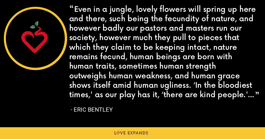Even in a jungle, lovely flowers will spring up here and there, such being the fecundity of nature, and however badly our pastors and masters run our society, however much they pull to pieces that which they claim to be keeping intact, nature remains fecund, human beings are born with human traits, sometimes human strength outweighs human weakness, and human grace shows itself amid human ugliness. 'In the bloodiest times,' as our play has it, 'there are kind people.' - Eric Bentley