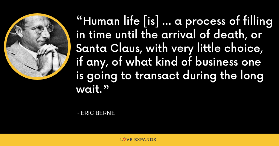 Human life [is] ... a process of filling in time until the arrival of death, or Santa Claus, with very little choice, if any, of what kind of business one is going to transact during the long wait. - Eric Berne