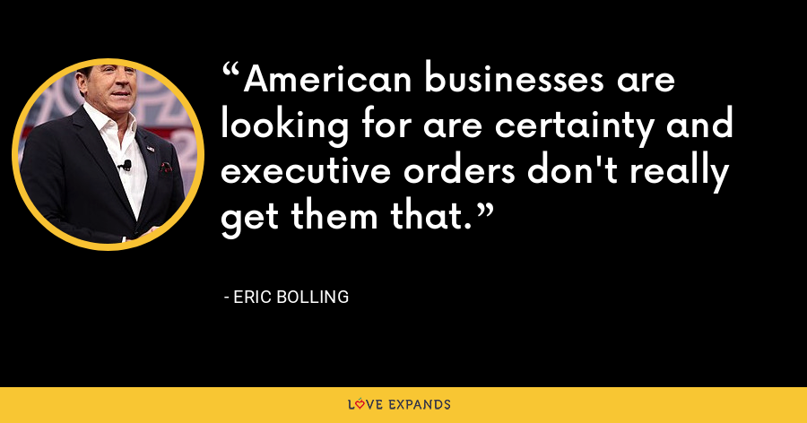 American businesses are looking for are certainty and executive orders don't really get them that. - Eric Bolling