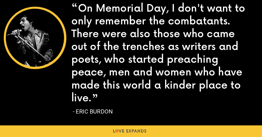 On Memorial Day, I don't want to only remember the combatants. There were also those who came out of the trenches as writers and poets, who started preaching peace, men and women who have made this world a kinder place to live. - Eric Burdon