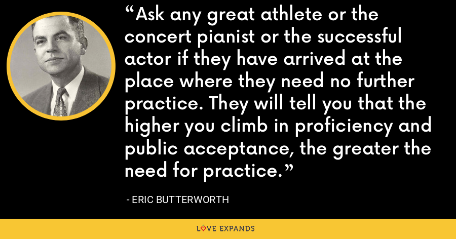 Ask any great athlete or the concert pianist or the successful actor if they have arrived at the place where they need no further practice. They will tell you that the higher you climb in proficiency and public acceptance, the greater the need for practice. - Eric Butterworth