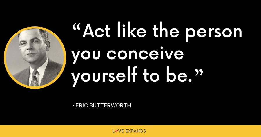 Act like the person you conceive yourself to be. - Eric Butterworth