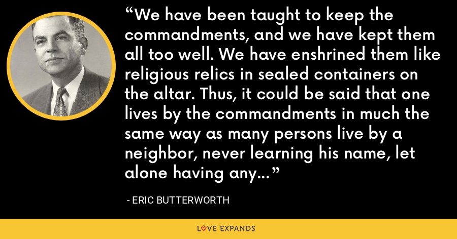 We have been taught to keep the commandments, and we have kept them all too well. We have enshrined them like religious relics in sealed containers on the altar. Thus, it could be said that one lives by the commandments in much the same way as many persons live by a neighbor, never learning his name, let alone having any understanding communication with him. - Eric Butterworth