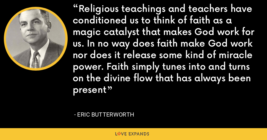 Religious teachings and teachers have conditioned us to think of faith as a magic catalyst that makes God work for us. In no way does faith make God work nor does it release some kind of miracle power. Faith simply tunes into and turns on the divine flow that has always been present - Eric Butterworth