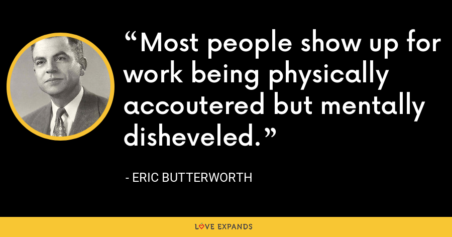 Most people show up for work being physically accoutered but mentally disheveled. - Eric Butterworth