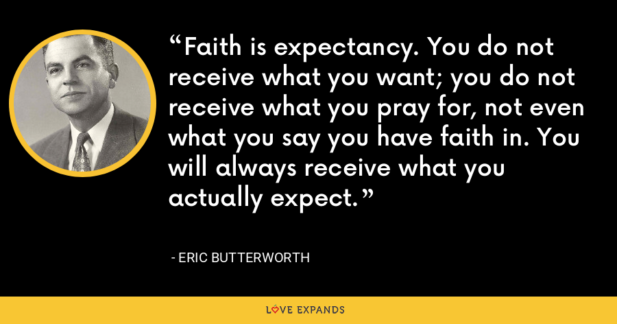 Faith is expectancy. You do not receive what you want; you do not receive what you pray for, not even what you say you have faith in. You will always receive what you actually expect. - Eric Butterworth