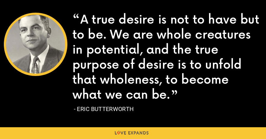 A true desire is not to have but to be. We are whole creatures in potential, and the true purpose of desire is to unfold that wholeness, to become what we can be. - Eric Butterworth