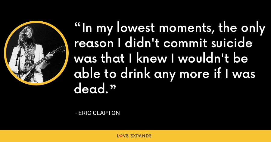 In my lowest moments, the only reason I didn't commit suicide was that I knew I wouldn't be able to drink any more if I was dead. - Eric Clapton