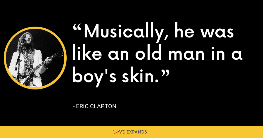 Musically, he was like an old man in a boy's skin. - Eric Clapton