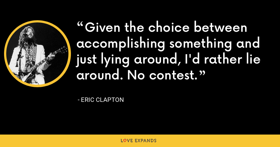 Given the choice between accomplishing something and just lying around, I'd rather lie around. No contest. - Eric Clapton