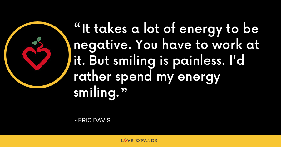 It takes a lot of energy to be negative. You have to work at it. But smiling is painless. I'd rather spend my energy smiling. - Eric Davis