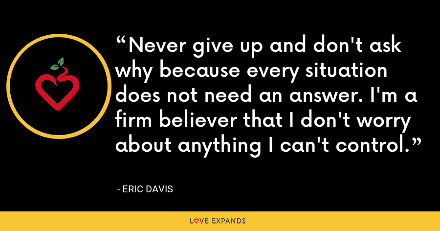 Never give up and don't ask why because every situation does not need an answer. I'm a firm believer that I don't worry about anything I can't control. - Eric Davis