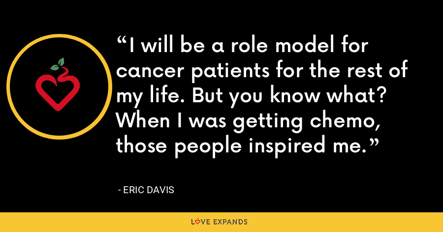 I will be a role model for cancer patients for the rest of my life. But you know what? When I was getting chemo, those people inspired me. - Eric Davis