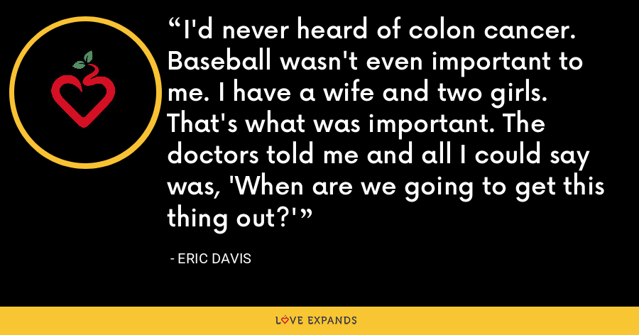 I'd never heard of colon cancer. Baseball wasn't even important to me. I have a wife and two girls. That's what was important. The doctors told me and all I could say was, 'When are we going to get this thing out?' - Eric Davis
