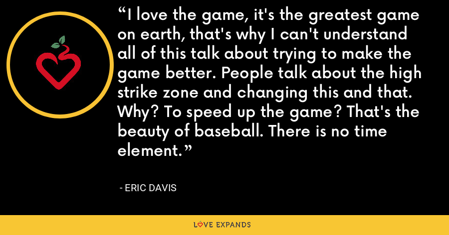 I love the game, it's the greatest game on earth, that's why I can't understand all of this talk about trying to make the game better. People talk about the high strike zone and changing this and that. Why? To speed up the game? That's the beauty of baseball. There is no time element. - Eric Davis