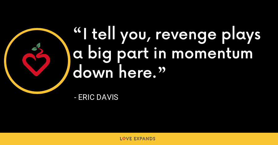 I tell you, revenge plays a big part in momentum down here. - Eric Davis