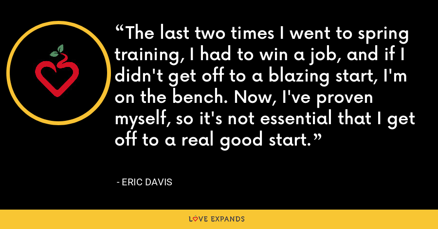 The last two times I went to spring training, I had to win a job, and if I didn't get off to a blazing start, I'm on the bench. Now, I've proven myself, so it's not essential that I get off to a real good start. - Eric Davis