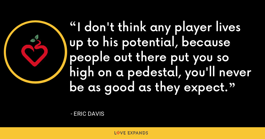 I don't think any player lives up to his potential, because people out there put you so high on a pedestal, you'll never be as good as they expect. - Eric Davis