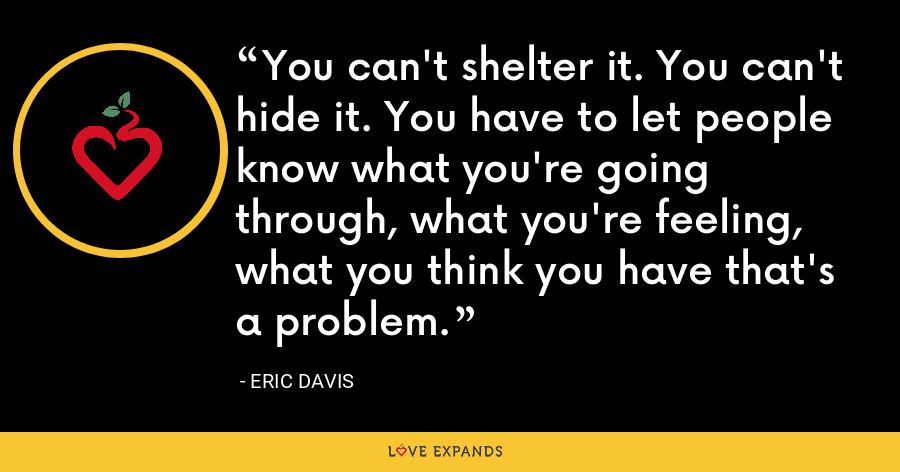 You can't shelter it. You can't hide it. You have to let people know what you're going through, what you're feeling, what you think you have that's a problem. - Eric Davis