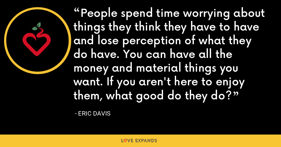 People spend time worrying about things they think they have to have and lose perception of what they do have. You can have all the money and material things you want. If you aren't here to enjoy them, what good do they do? - Eric Davis